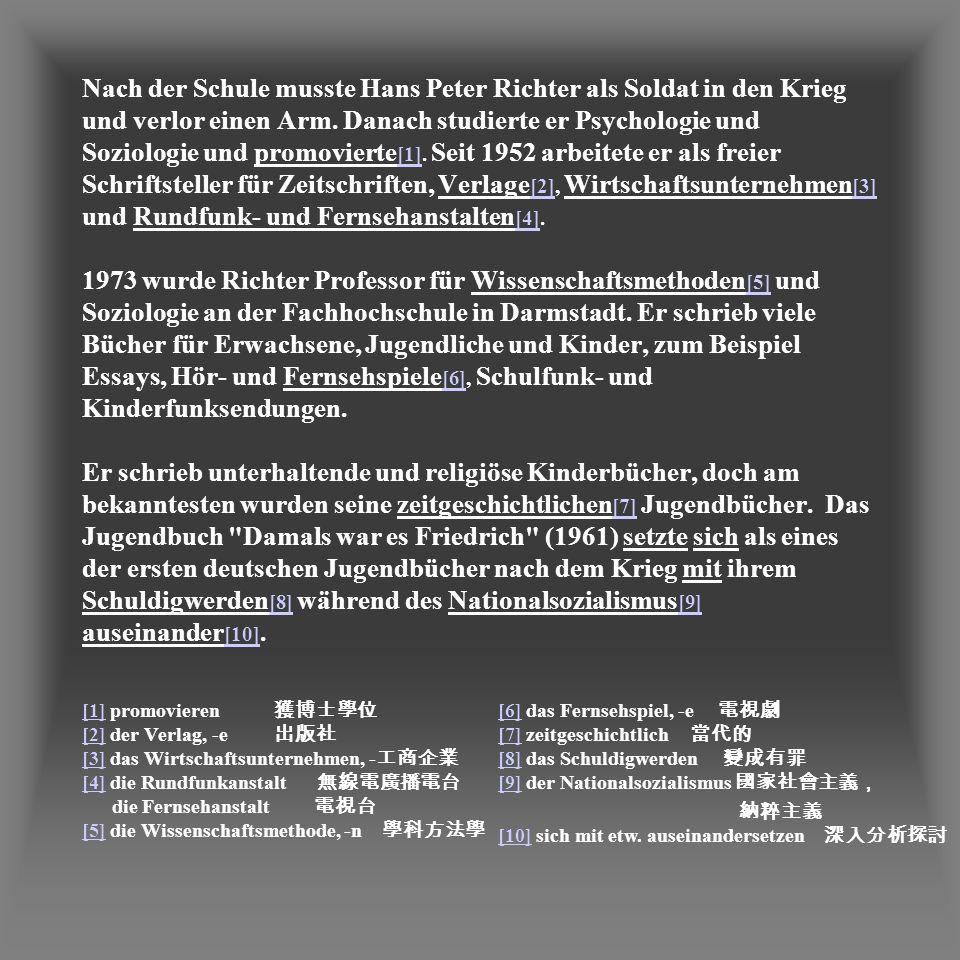 Nach der Schule musste Hans Peter Richter als Soldat in den Krieg und verlor einen Arm. Danach studierte er Psychologie und Soziologie und promovierte[1]. Seit 1952 arbeitete er als freier Schriftsteller für Zeitschriften, Verlage[2], Wirtschaftsunternehmen[3] und Rundfunk- und Fernsehanstalten[4]. 1973 wurde Richter Professor für Wissenschaftsmethoden[5] und Soziologie an der Fachhochschule in Darmstadt. Er schrieb viele Bücher für Erwachsene, Jugendliche und Kinder, zum Beispiel Essays, Hör- und Fernsehspiele[6], Schulfunk- und Kinderfunksendungen. Er schrieb unterhaltende und religiöse Kinderbücher, doch am bekanntesten wurden seine zeitgeschichtlichen[7] Jugendbücher. Das Jugendbuch Damals war es Friedrich (1961) setzte sich als eines der ersten deutschen Jugendbücher nach dem Krieg mit ihrem Schuldigwerden[8] während des Nationalsozialismus[9] auseinander[10].